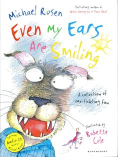 Even My Ears Are Smiling    A brilliantly funny book of poems written by Michael Rosen with bouncy, zany illustrations by award-winning artist Babette Cole. The poems fizz with humour and energy and are complemented with ingenious illustrations.    Included is a CD with Michael Rosen reading the poems in the book!    Price: £12.99