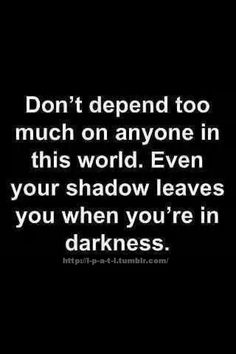 Don't depend too much on anyone in this world. Even your shadow leaves you when you're in darkness...