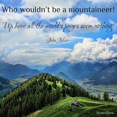 Who wouldn't be a mountaineer! Up here all the world's prizes seem nothing. John Muir Quotes | Inspirational Quotes by John Muir. Nature Quotes. #JohnMuir #Mountains #Nature #Forest #Inspirational #Quotes