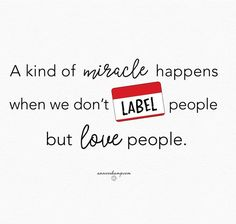 """""""A kind of miracle happens when we don't label people but love people.""""-@annvoskamp #wordstoliveby #dangerouslove #liveoutloudeveryday #youmatter"""