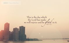 "Wallpaper: ""This is the day which the Lord has made; we will rejoice and be glad in it."" -Psalm 118:24"