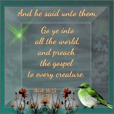 Mark 16:15.  And He said unto them, Go ye into all the world and preach the gospel to every creature.