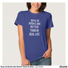 Boys In Books Are Better Than In Real Life T-Shirt Tumblr. #tumblr #zazzle #polyvore #fashionblogger #streetstyle #inspiration #hipster #teen