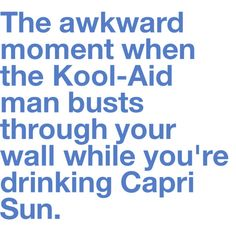 or the awkward moment when the kool-aid man busts through your wall at all...?