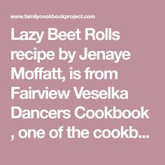 Lazy Beet Rolls recipe by Jenaye Moffatt, is from Fairview Veselka Dancers Cookbook , one of the cookbooks created at FamilyCookbookProject.com. Family cookbooks are an important way to preserve our mealtime traditions for future generations with individual printed recipes or your own professionally printed cookbook.