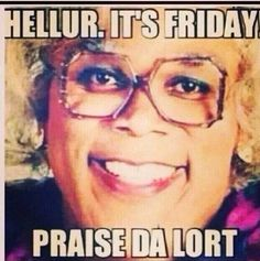 happy friday humor, laugh, funni shit, friday yall, funni quotespictur, smile, madea, tgif, thing