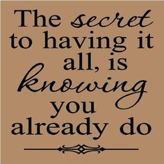 The secret to having it all is knowing you already do.