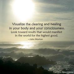Visualize the clearing and healing in your body and your consciousness. Look toward results that would manifest in the world for the highest good. ~John Morton  - From http://www.simplyspiritualliving.org/simply/visualize-the-clearing-and-healing-in-your-body-and-your-consciousness-look-toward-results-that-would-manifest-in-the-world-for-the-highest-good/
