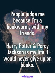 People judge me because I'm a bookworm, with my friends. Harry Potter & Percy Jackson is my life. I would never give up on books.