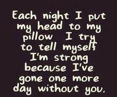 each night i put my head to my pillow i try to tell myself i'm strong because i've gone one more day without you
