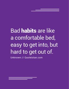 Bad habits are like a comfortable bed, easy to get into, but hard to get out of.