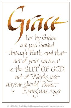 """Ephesians 2:8-9   """"For by grace you are saved through faith, and that not of your selves, it is the gift of God, not of works, lest anyone should boast."""""""