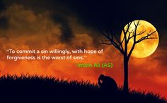 To commit a sin willingly, with hope of forgiveness is the worst of sins. -Imam Ali (AS)