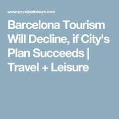 Barcelona Tourism Will Decline, if City's Plan Succeeds | Travel + Leisure