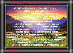 GOD's Creation in six days ... GOD is an artist , working from his viewpoint , in the light of His own glory ... GOD hung the earth in orbit , spinning and tilted on its axis , without form ... GOD is master of time travel , warp speed and making time look like it is standing still even in a 24 hour earth time span ... And then the evening and morning were a earthday's span of time , rotating from his viewpoint to his same original viewpoint ... PJW 8/26/2015 ;) <3 ♥