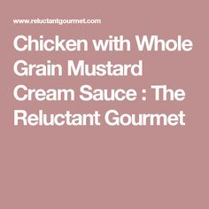 Chicken with Whole Grain Mustard Cream Sauce : The Reluctant Gourmet