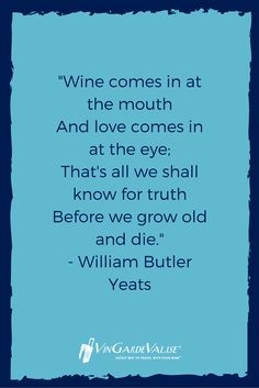 """""""Wine comes in at the mouth  And love comes in at the eye;  That's all we shall know for truth  Before we grow old and die."""" - William Butler Yeats"""