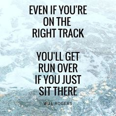 """Even if you're on the right track, you'll get run over if you just sit there."" - Will Rogers"