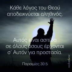 Κάθε λόγος του Θεού αποδεικνύεται αληθινός. Αυτός είναι ασπίδα σε όλους όσους έρχονται σ' Αυτόν για προστασία. Παροιμίες 30:5...
