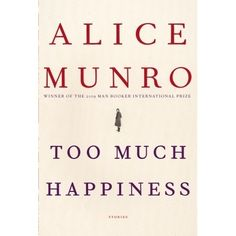 Too Much Happiness, by Alice Munro. I didn't actually read this whole book of short stories, but I've probably read as much as I will. After reading three of the stories, all of which left me in a mood far from happy, I decided I needed to step away. Alice Munro, Books To Read, My Books, Haunting Stories, Nobel Prize In Literature, Short Words, Book Of Life, Reading Lists, Reading Books