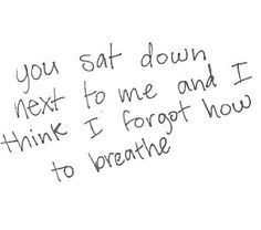Still do. I forget to breathe when you're around me.