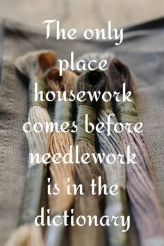 the only place housework comes before needlework! MM sez: or whatever is your overriding bag..........crochet, card making, knitting, decoupage, macrame etc.etc.etc.........................