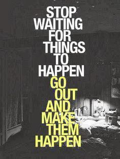 Get out there and Make Things Happen!
