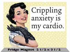 Crippling anxiety is my cardio -- and i'm really religious about my work-outs, a haha!