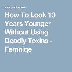 How To Look 10 Years Younger Without Using Deadly Toxins - Femniqe