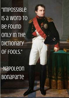 Impossible is a word to be found only in the dictionary of fools- Napoleon Bonaparte
