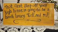 """Sarcastic, funny wood sign  """"The first step off your high horse is going to be a bi#(h honey,  tuck and roll """""""