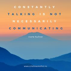 Constantly talking is not necessarily communicating.