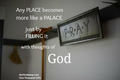Any place becomes more like a palace just by filling it with thoughts of God.