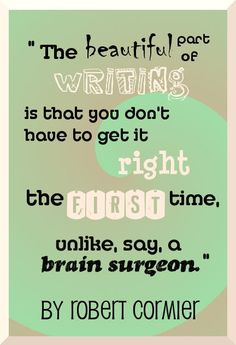 """The beautiful part of writing is that you don't have to get it right the first time, unlike, say, a brain surgeon.""  (writing prompts?"