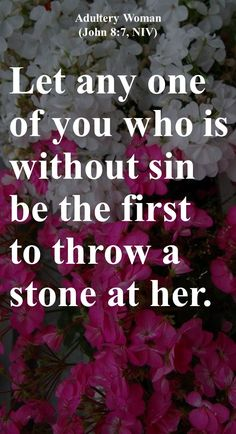Let any one of you who is without sin be the first to throw a stone at her.