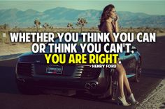 Whether you think you can or think you can't, you are right. – Henry Ford