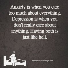 Anxiety is when you care too much about everything. Depression is when you don't really care about anything. Having both is just like hell. —