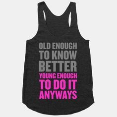 Old Enough to Know Better, Young Enough to do it Anyways. This is my mindset these days, FOR SURE! Follow @FunnyTeeShirt to see more #funnytshirt for teens ideas