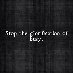 """Let's stop the glorification of busy. We don't need to use our busy-ness as a measure of worthiness.""—Jennifer Pastiloff"