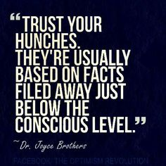 Trust your hunches. They're usually based on facts filed away just below the conscious level. ~ Dr. Joyce Brothers
