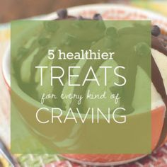 5 Healthier Treats For Every Kind of Craving