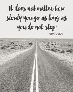 It does not matter how slowly you go as long as you do not stop. -Confucius