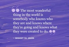 """""""The most wonderful thing in the world is somebody who knows who they are and knows where they're going and knows what they were created to do""""  Bishop T.D. Jakes"""