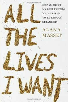 All the Lives I Want: Essays About My Best Friends (Hardcover) by Alana Massey