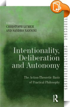 Intentionality, Deliberation and Autonomy    :  Many important thinkers in the philosophical tradition, like Aristotle or Hume, have used an explicit theory of action as the basis of their respective normative theories of practical rationality and morality. The idea behind this architecture of theories is that action theory can inform us about the origin, bonds, reach and limits of practical reason. The aim of this book is to revive this direct connection between action theory and prac...