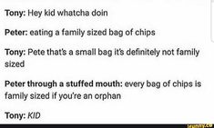 Tony: Hey kid Whatcha doin Peter: eating a family sized bag of chips Tony: Pete that's a small bag it's definitely not family sized Peter through a stuffed mouth: every bag of chips is family sized if you're an orphan Tony: KID - iFunny :) Marvel Jokes, Avengers Memes, Marvel Funny, Marvel Avengers, Marvel Comics, Family Humor, Funny Family, Family Guy, Superfamily Avengers