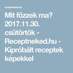 Mit főzzek ma? 2017.11.30. csütörtök - Receptneked.hu - Kipróbált receptek képekkel