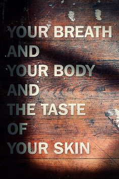 Your breath and your body and the taste of your skin