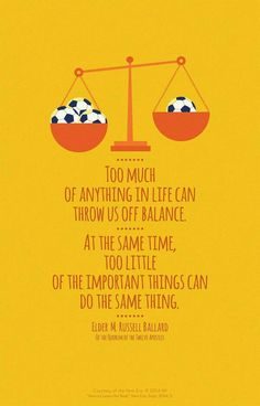 Too much of anything in life can throw us off balance.