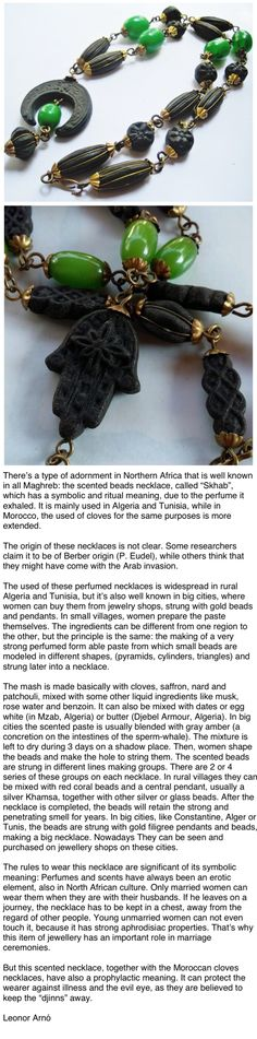 """There's a type of adornment in Northern Africa that is well known in all Maghreb: the scented beads necklace, called """"Skhab"""", which has a symbolic and ritual meaning, due to the perfume it exhaled. It is mainly used in Algeria and Tunisia, while in Morocco, the used of cloves for the same purposes is more extended."""